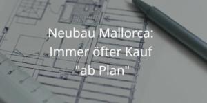 Neubau Mallorca: Oft wird ab Plan verkauft.